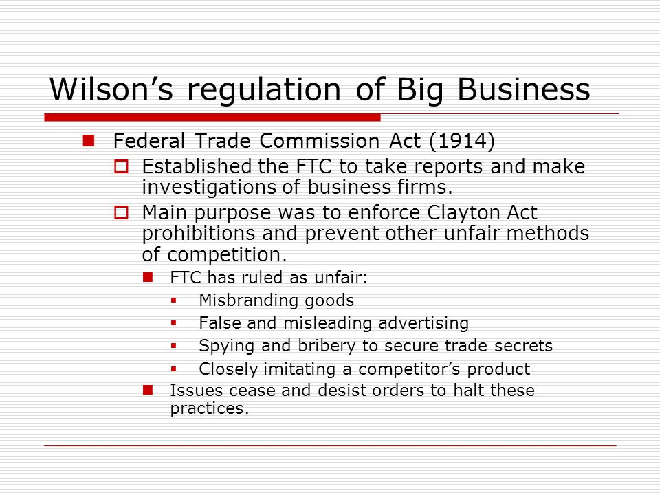 Wilsons regulation of Big Business Federal Trade Commission Act (1914) Established the FTC to take reports and make investigations of business firms.