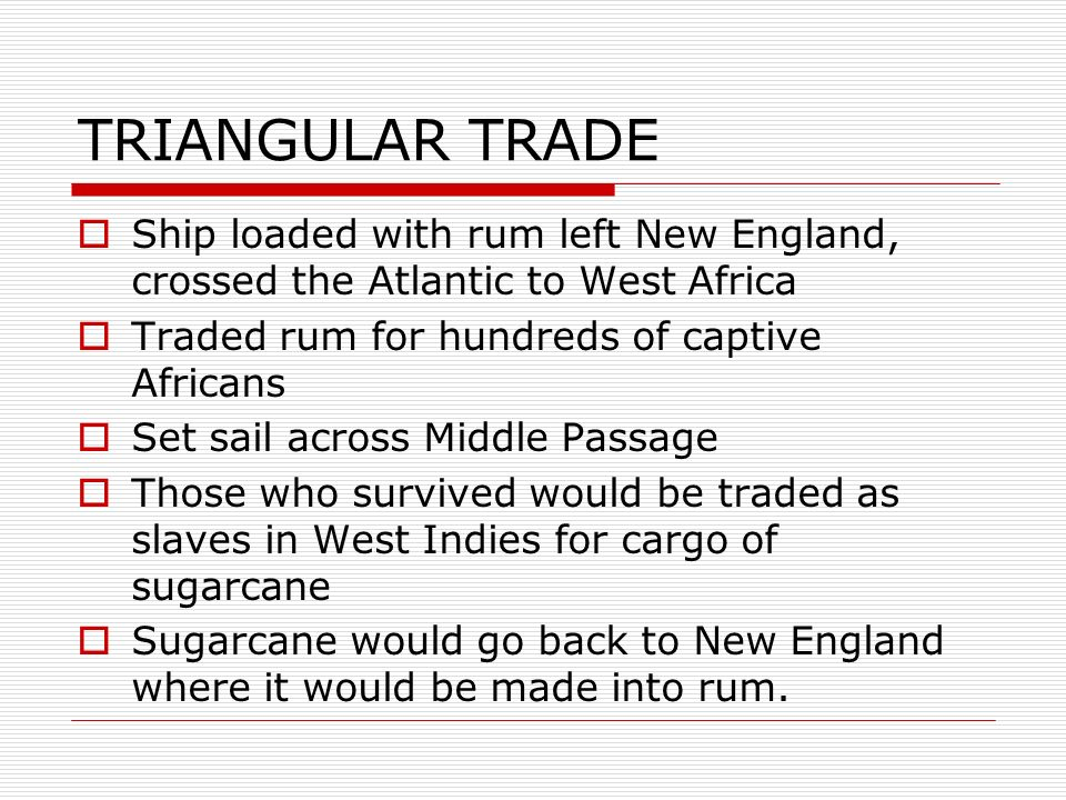 TRIANGULAR TRADE Ship loaded with rum left New England, crossed the Atlantic to West Africa Traded rum for hundreds of captive Africans Set sail acros