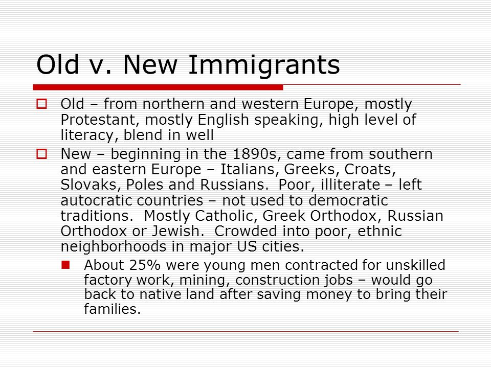 Old v. New Immigrants Old – from northern and western Europe, mostly Protestant, mostly English speaking, high level of literacy, blend in well New –