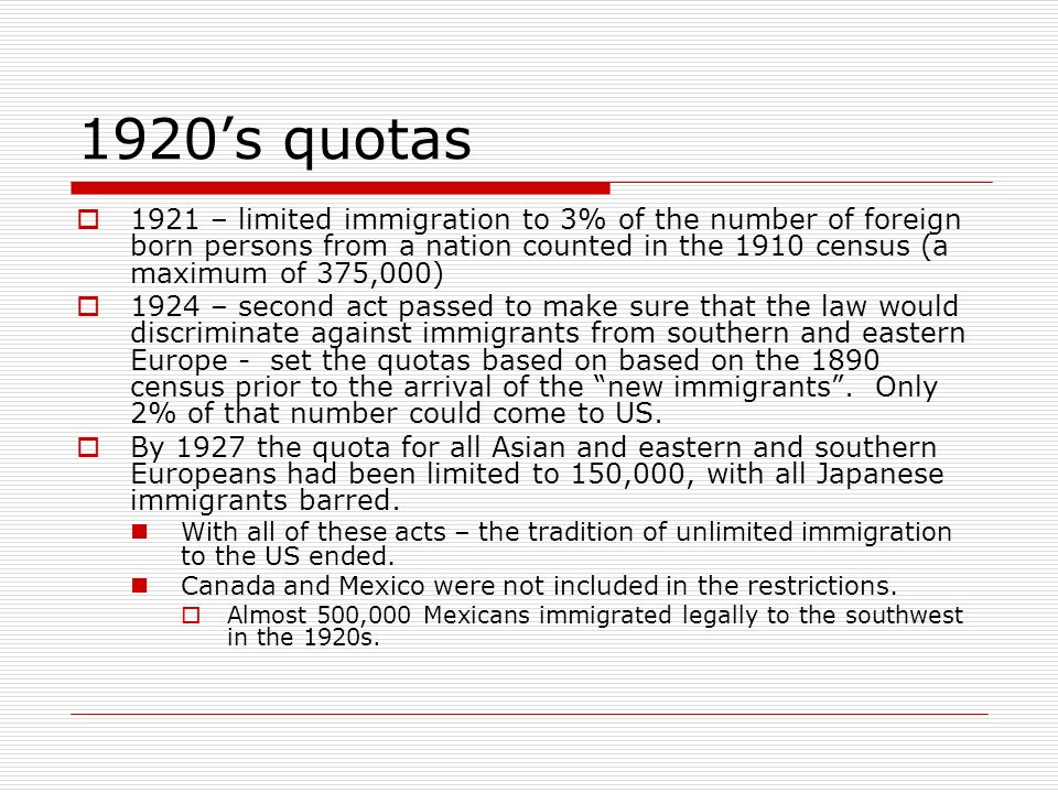 1920s quotas 1921 – limited immigration to 3% of the number of foreign born persons from a nation counted in the 1910 census (a maximum of 375,000) 19