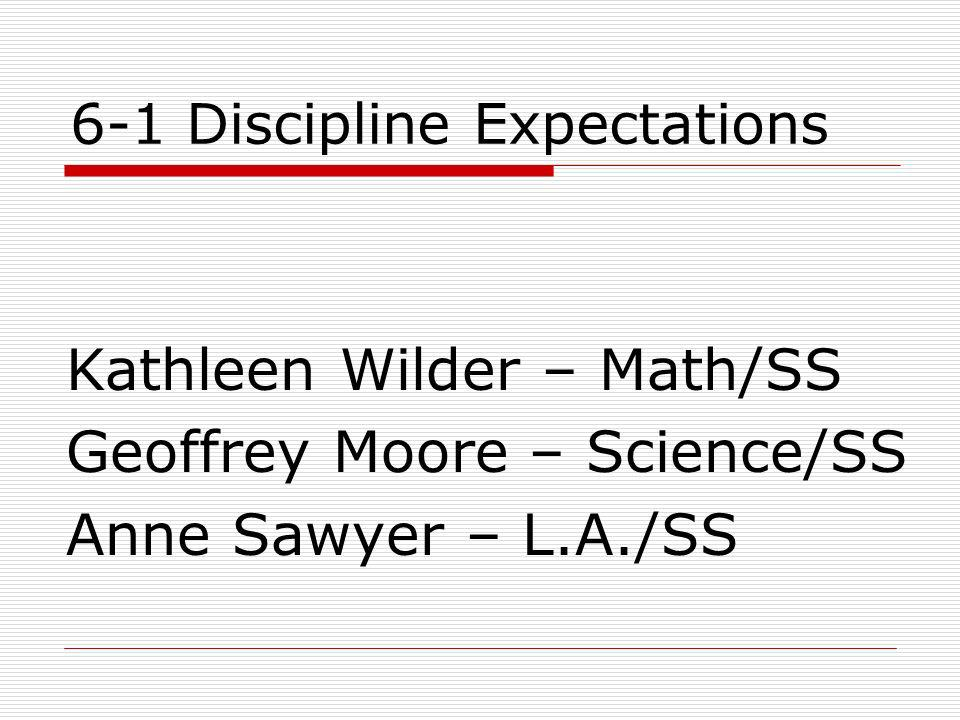 6-1 Discipline Expectations Kathleen Wilder – Math/SS Geoffrey Moore – Science/SS Anne Sawyer – L.A./SS