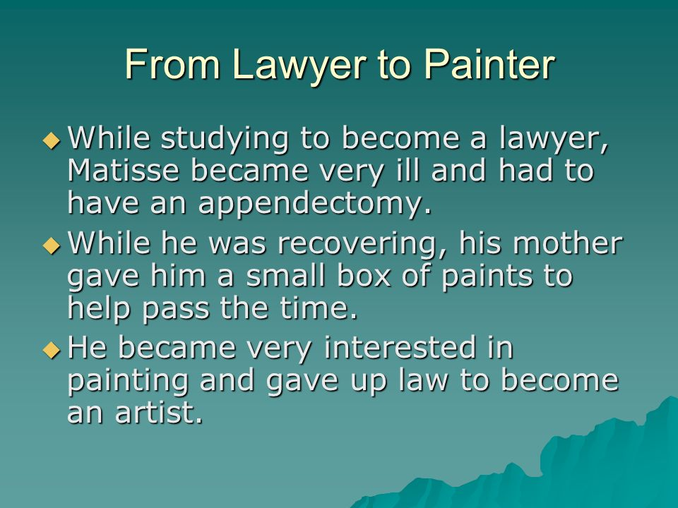 From Lawyer to Painter While studying to become a lawyer, Matisse became very ill and had to have an appendectomy. While studying to become a lawyer,