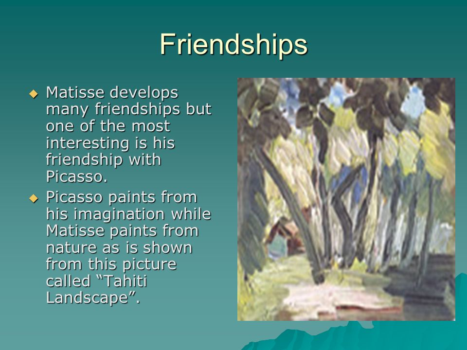Friendships Matisse develops many friendships but one of the most interesting is his friendship with Picasso.