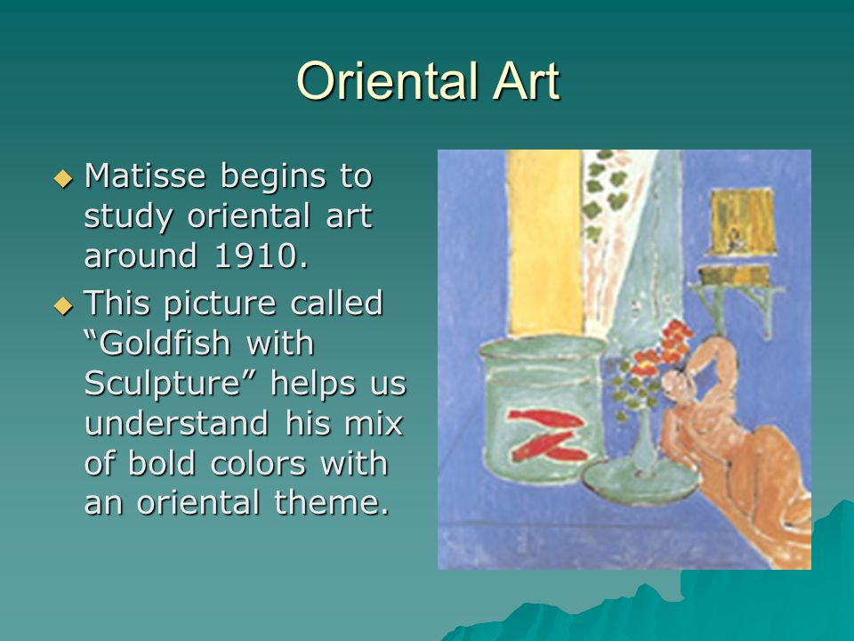 Oriental Art Matisse begins to study oriental art around 1910.