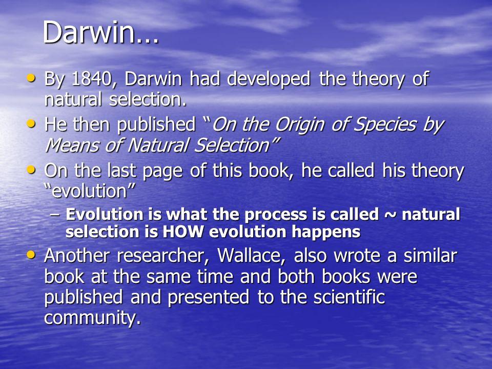 Darwin… By 1840, Darwin had developed the theory of natural selection. By 1840, Darwin had developed the theory of natural selection. He then publishe