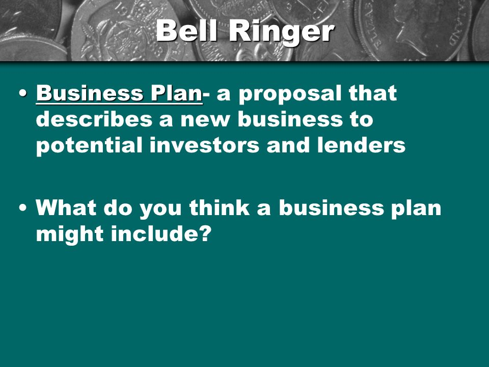 Bell Ringer Business PlanBusiness Plan- a proposal that describes a new business to potential investors and lenders What do you think a business plan