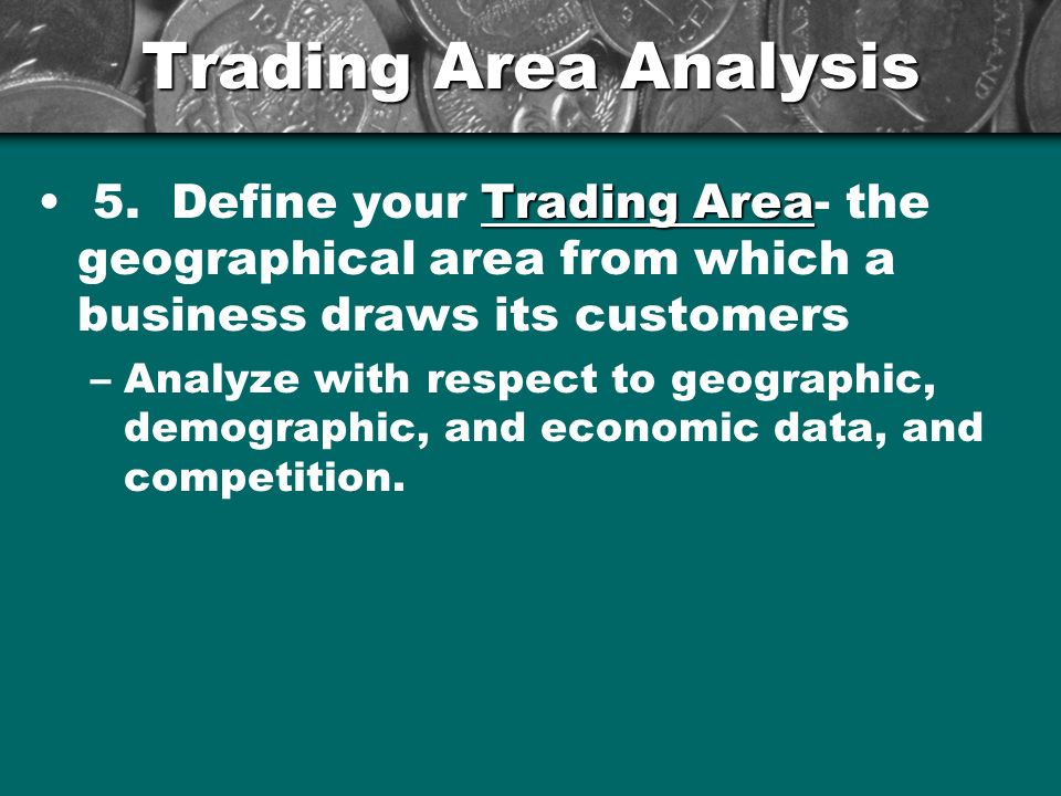 Trading Area Analysis Trading Area 5. Define your Trading Area- the geographical area from which a business draws its customers –Analyze with respect