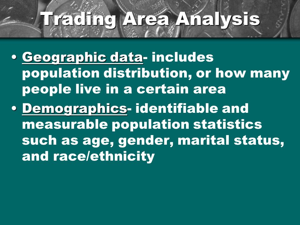 Trading Area Analysis Geographic dataGeographic data- includes population distribution, or how many people live in a certain area DemographicsDemograp