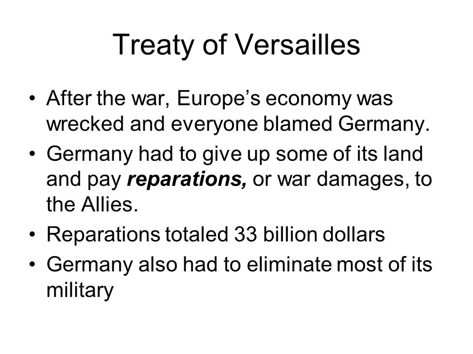 Treaty of Versailles After the war, Europes economy was wrecked and everyone blamed Germany. Germany had to give up some of its land and pay reparatio