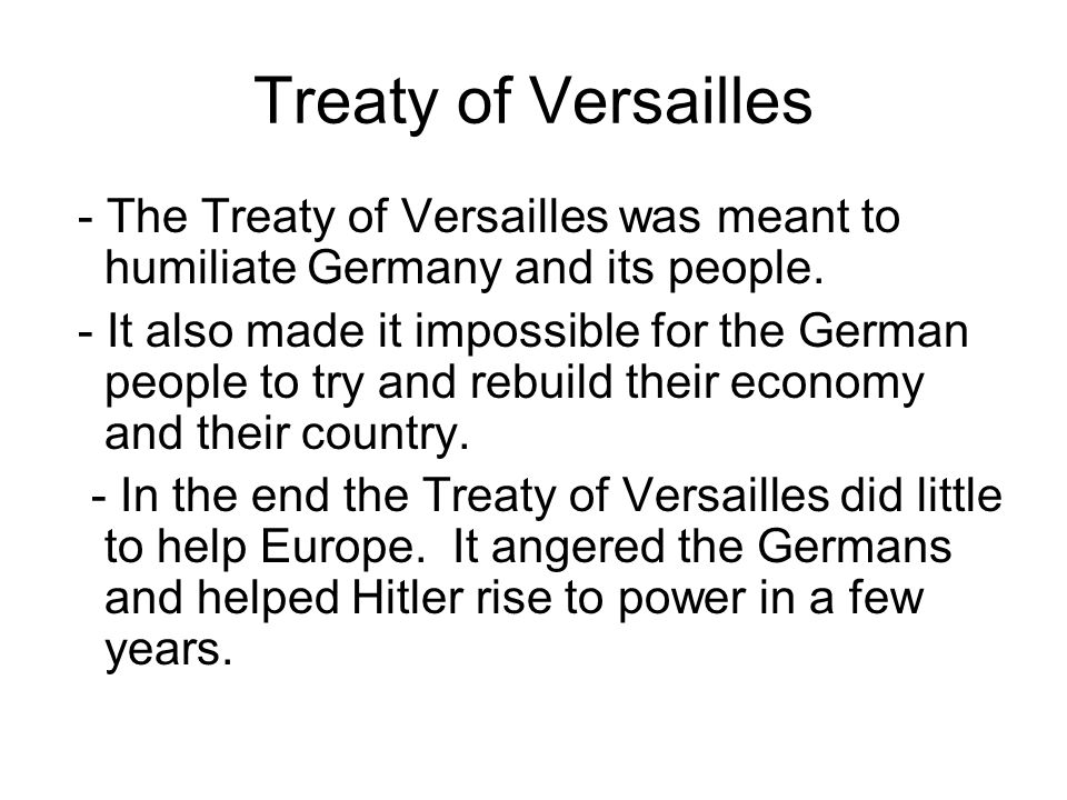 Treaty of Versailles - The Treaty of Versailles was meant to humiliate Germany and its people. - It also made it impossible for the German people to t