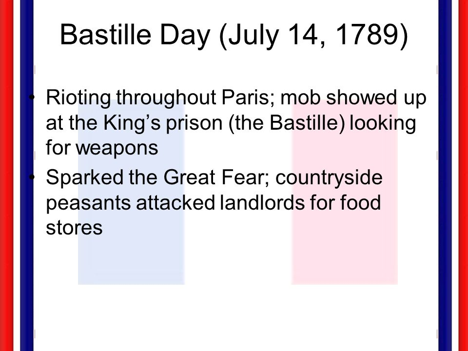 Bastille Day (July 14, 1789) Rioting throughout Paris; mob showed up at the Kings prison (the Bastille) looking for weapons Sparked the Great Fear; co