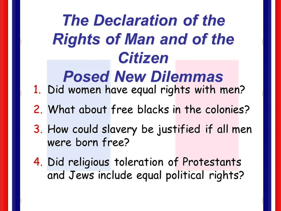 The Declaration of the Rights of Man and of the Citizen Posed New Dilemmas 1.Did women have equal rights with men? 2.What about free blacks in the col