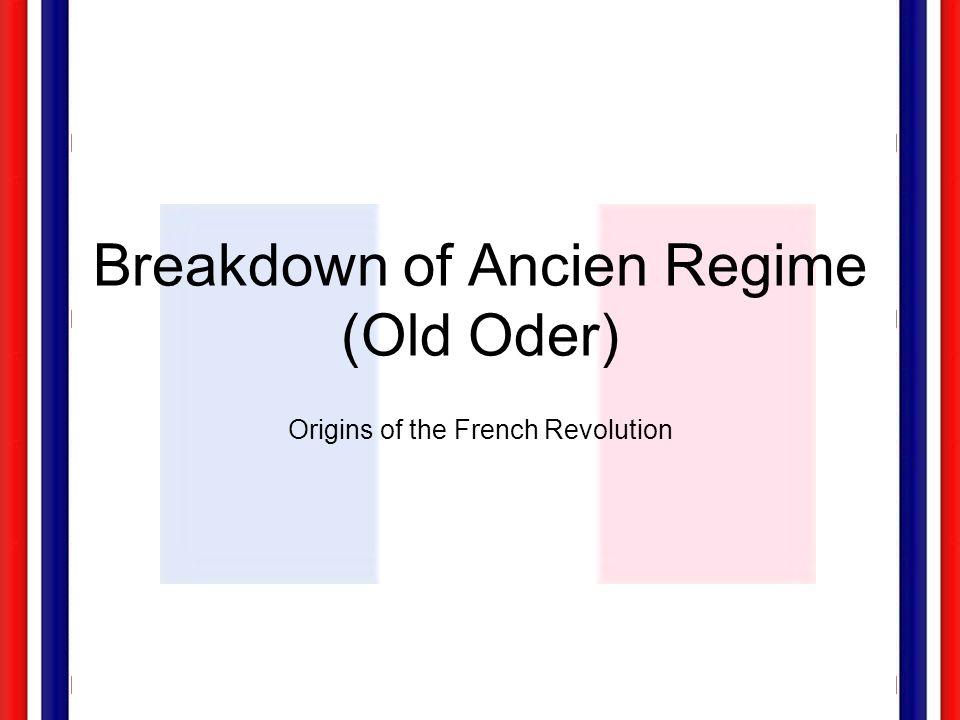 Breakdown of Ancien Regime (Old Oder) Origins of the French Revolution