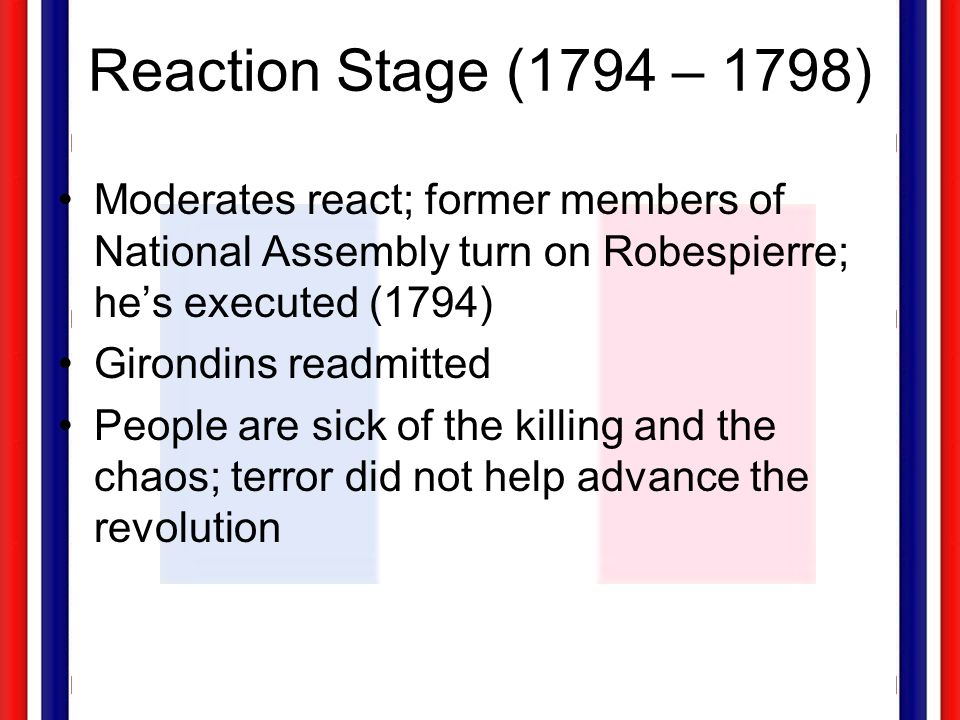 Reaction Stage (1794 – 1798) Moderates react; former members of National Assembly turn on Robespierre; hes executed (1794) Girondins readmitted People