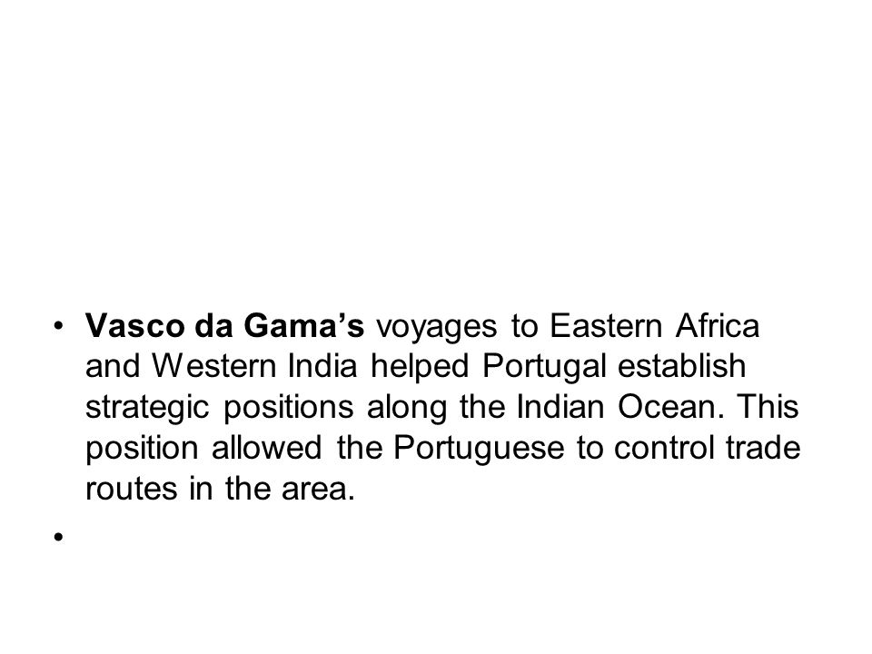 Vasco da Gamas voyages to Eastern Africa and Western India helped Portugal establish strategic positions along the Indian Ocean.