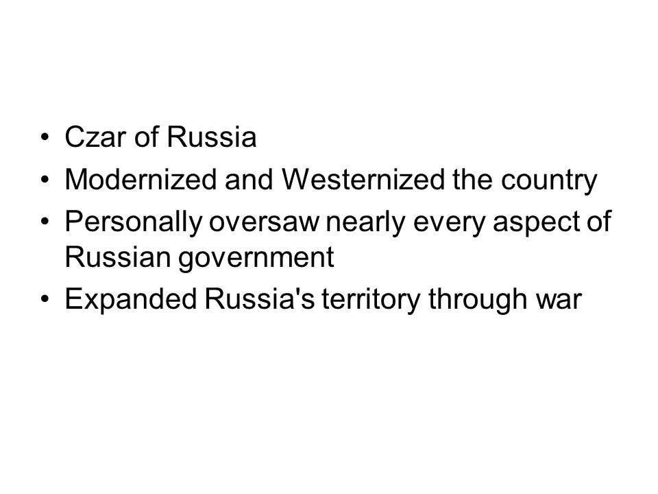 Czar of Russia Modernized and Westernized the country Personally oversaw nearly every aspect of Russian government Expanded Russia s territory through war