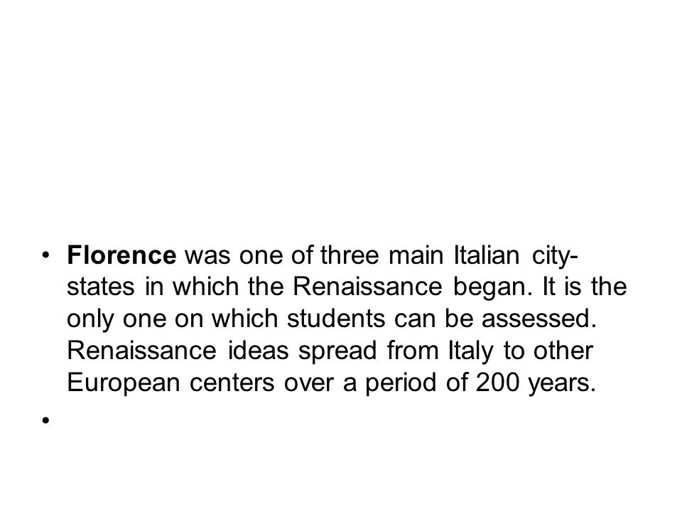 Florence was one of three main Italian city- states in which the Renaissance began.