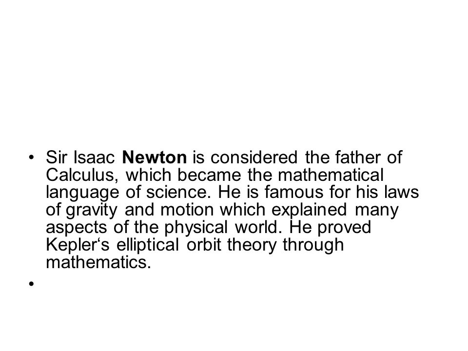 Sir Isaac Newton is considered the father of Calculus, which became the mathematical language of science.