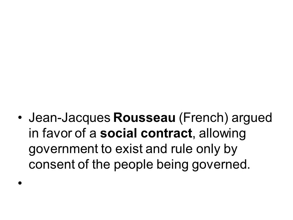 Jean-Jacques Rousseau (French) argued in favor of a social contract, allowing government to exist and rule only by consent of the people being governed.