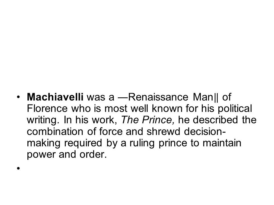 Machiavelli was a Renaissance Man of Florence who is most well known for his political writing.