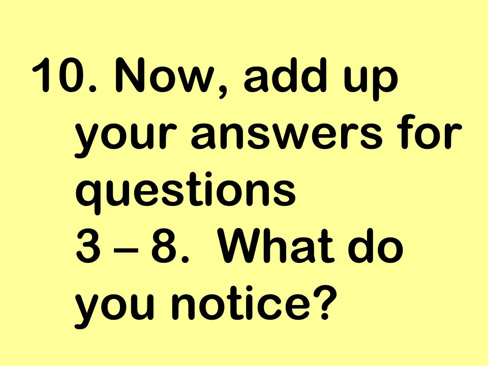 10. Now, add up your answers for questions 3 – 8. What do you notice?