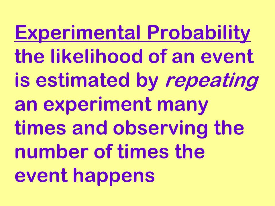 Experimental Probability the likelihood of an event is estimated by repeating an experiment many times and observing the number of times the event hap