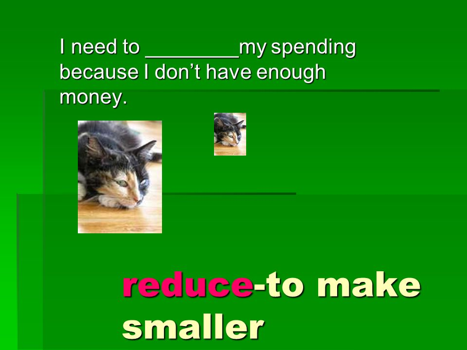 I need to ________my spending because I dont have enough money. reduce-to make smaller