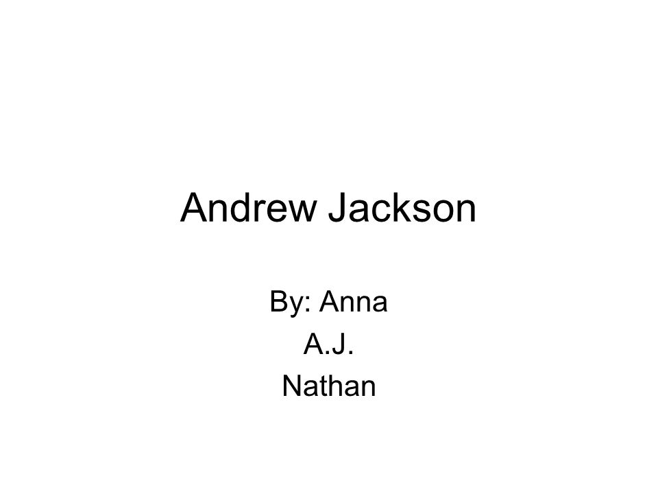 Andrew Jackson By: Anna A.J. Nathan