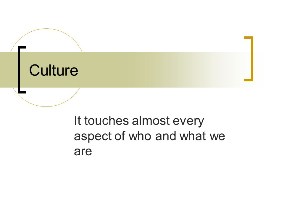 Culture It touches almost every aspect of who and what we are