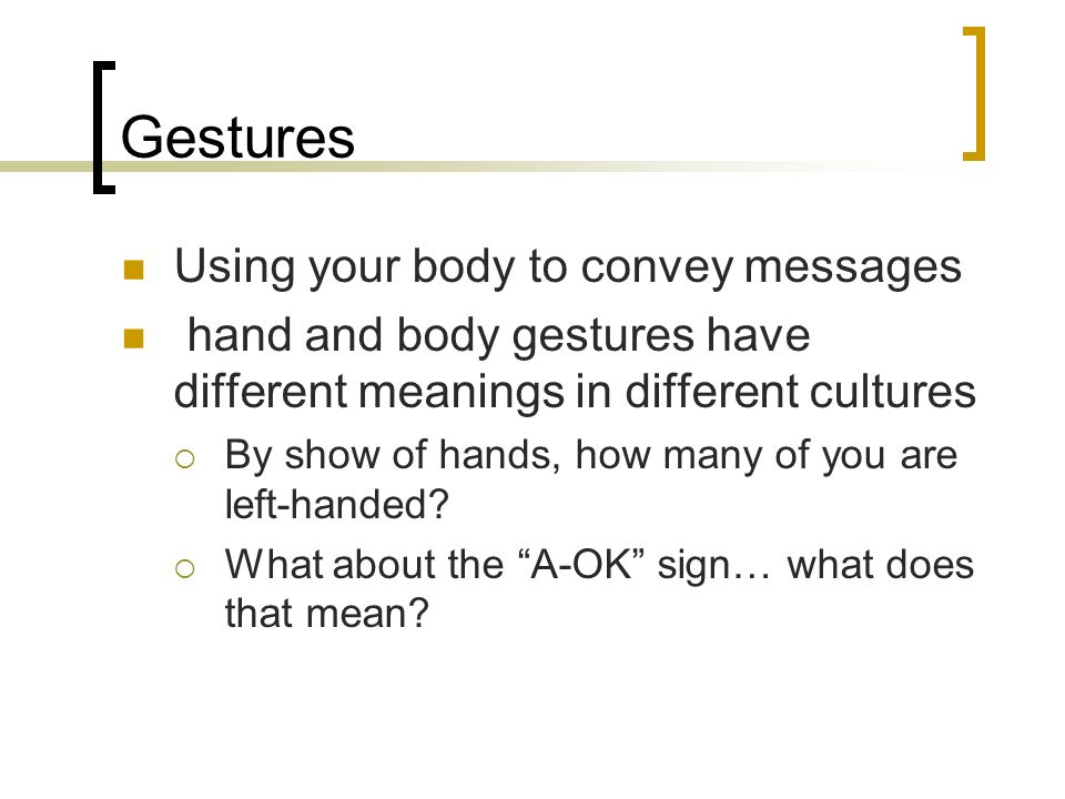 Gestures Using your body to convey messages hand and body gestures have different meanings in different cultures By show of hands, how many of you are
