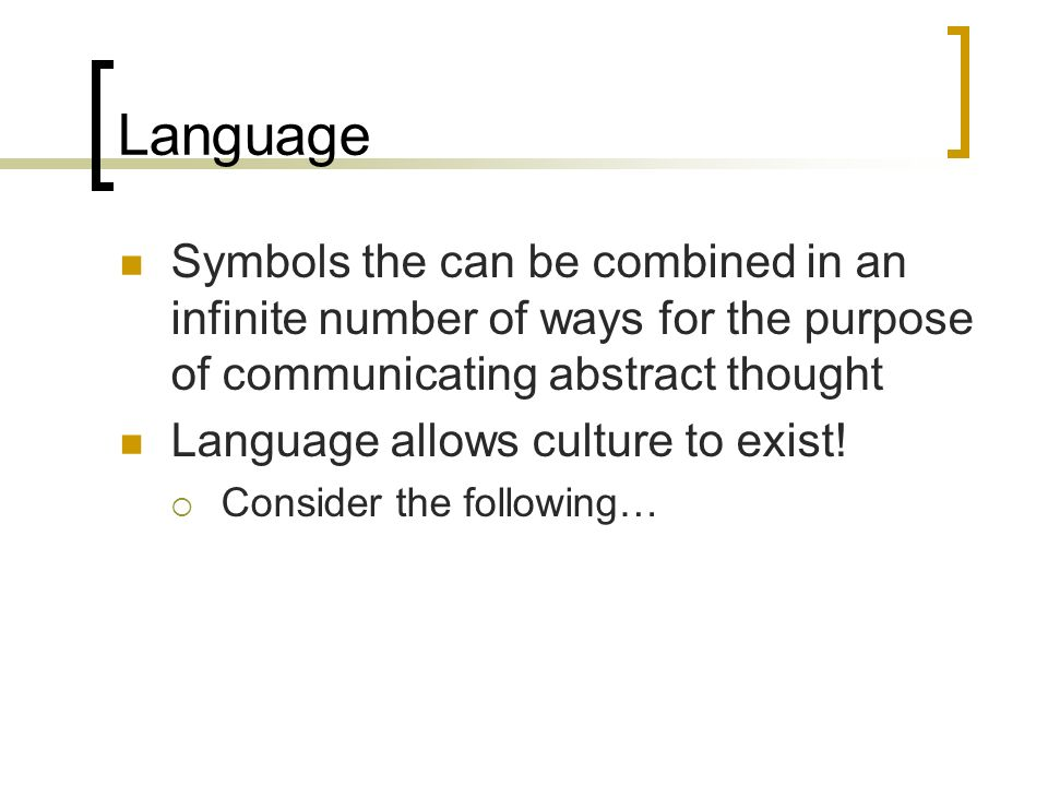 Language Symbols the can be combined in an infinite number of ways for the purpose of communicating abstract thought Language allows culture to exist!