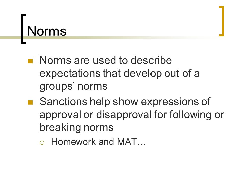 Norms Norms are used to describe expectations that develop out of a groups norms Sanctions help show expressions of approval or disapproval for follow