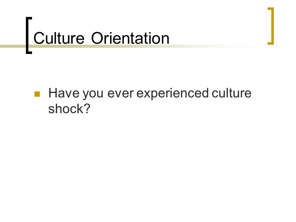 Culture Orientation Have you ever experienced culture shock?