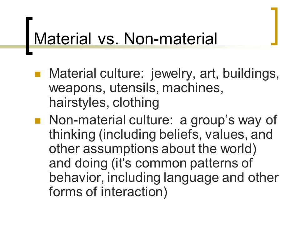 Material vs. Non-material Material culture: jewelry, art, buildings, weapons, utensils, machines, hairstyles, clothing Non-material culture: a groups