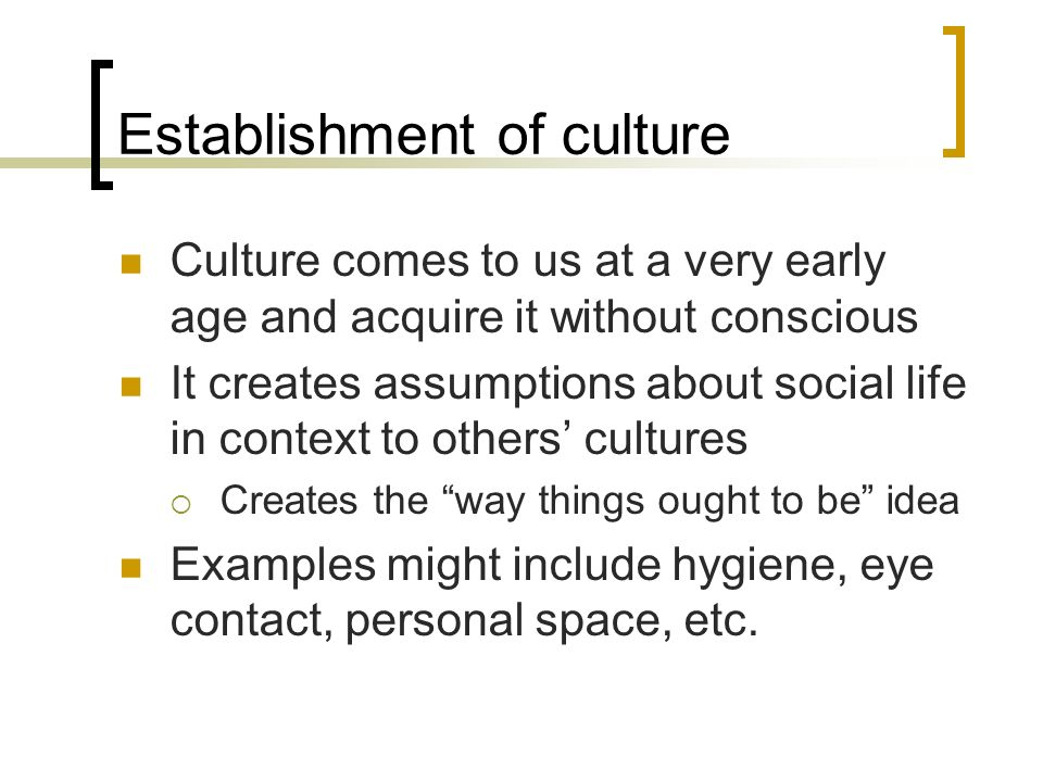 Establishment of culture Culture comes to us at a very early age and acquire it without conscious It creates assumptions about social life in context