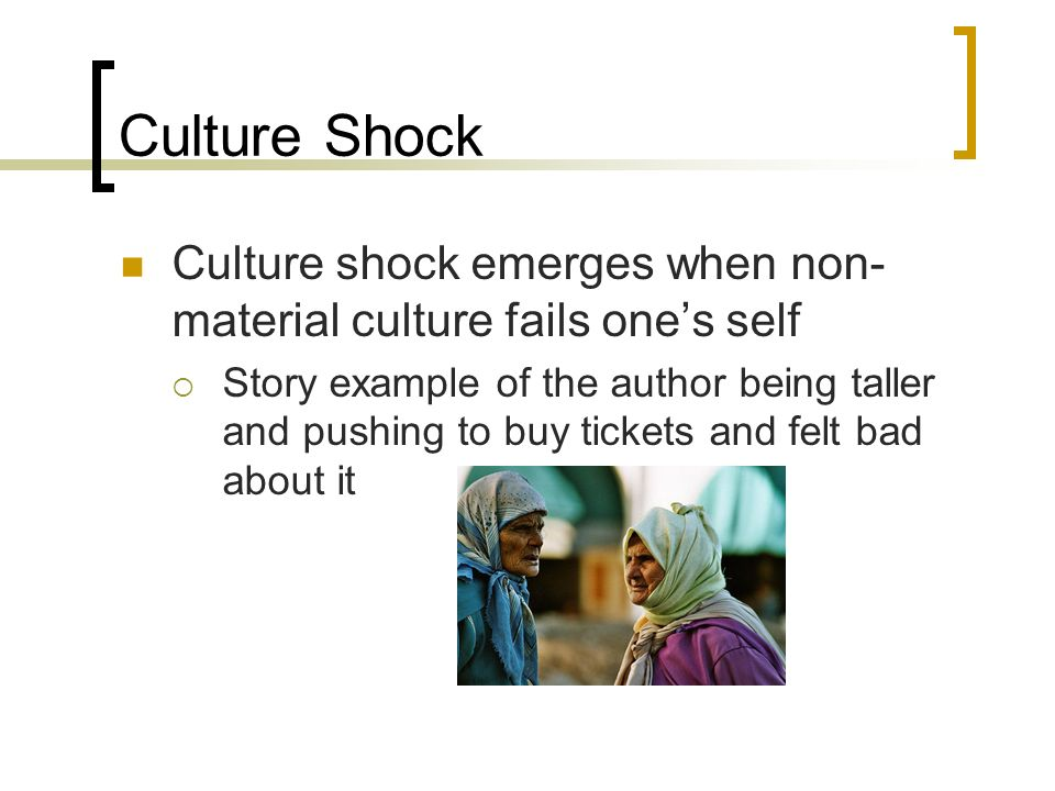 Culture Shock Culture shock emerges when non- material culture fails ones self Story example of the author being taller and pushing to buy tickets and