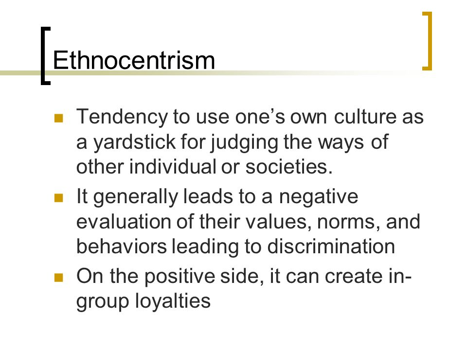 Ethnocentrism Tendency to use ones own culture as a yardstick for judging the ways of other individual or societies. It generally leads to a negative