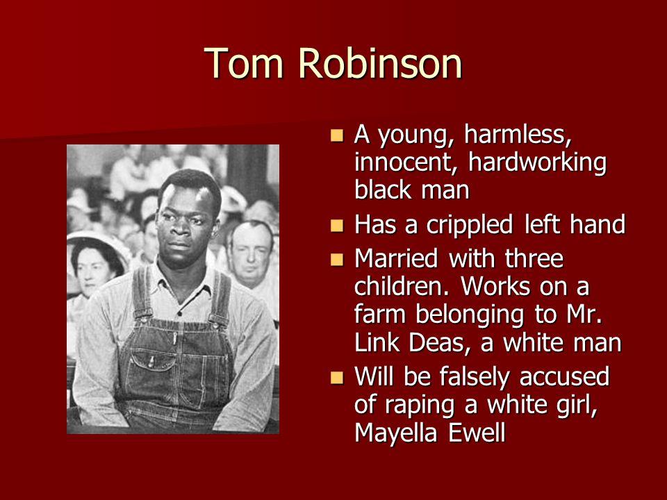 Tom Robinson A young, harmless, innocent, hardworking black man A young, harmless, innocent, hardworking black man Has a crippled left hand Has a crip