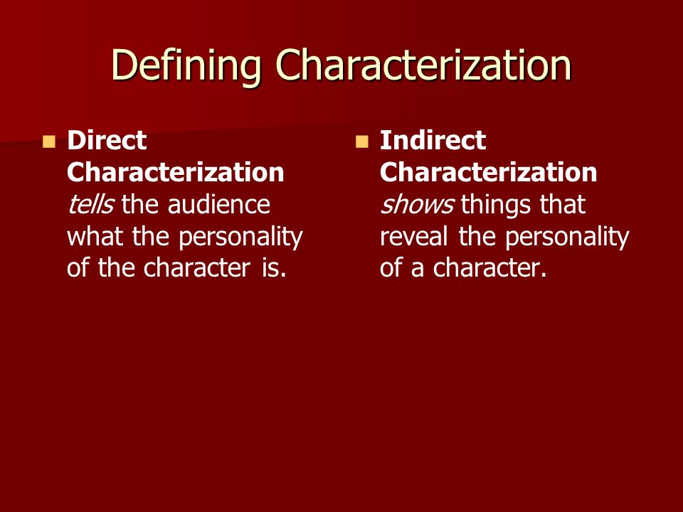 Defining Characterization Direct Characterization tells the audience what the personality of the character is. Indirect Characterization shows things