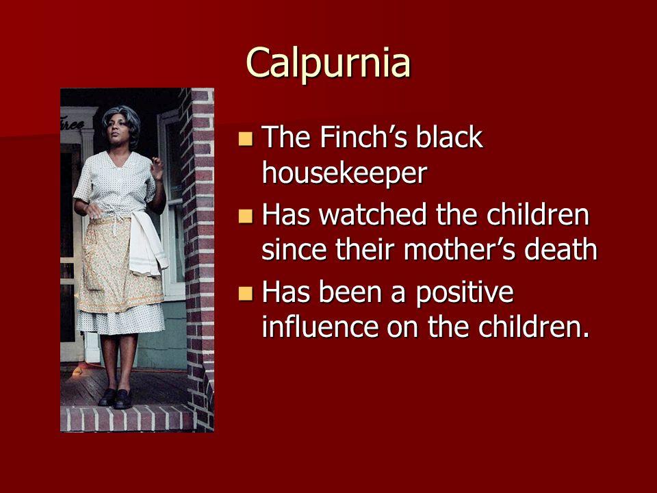 Calpurnia The Finchs black housekeeper The Finchs black housekeeper Has watched the children since their mothers death Has watched the children since