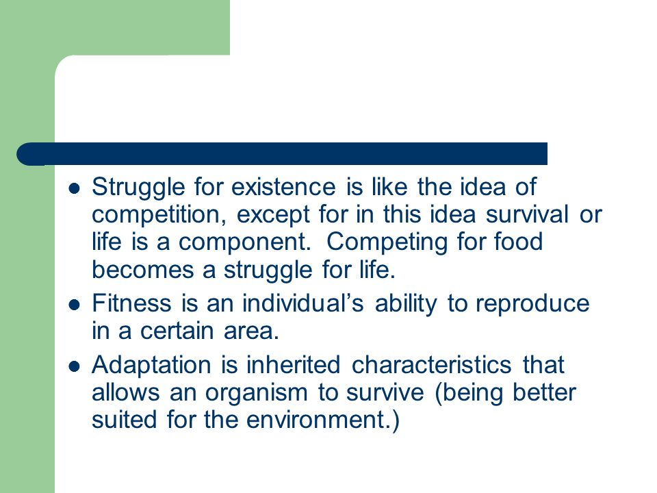 Struggle for existence is like the idea of competition, except for in this idea survival or life is a component. Competing for food becomes a struggle