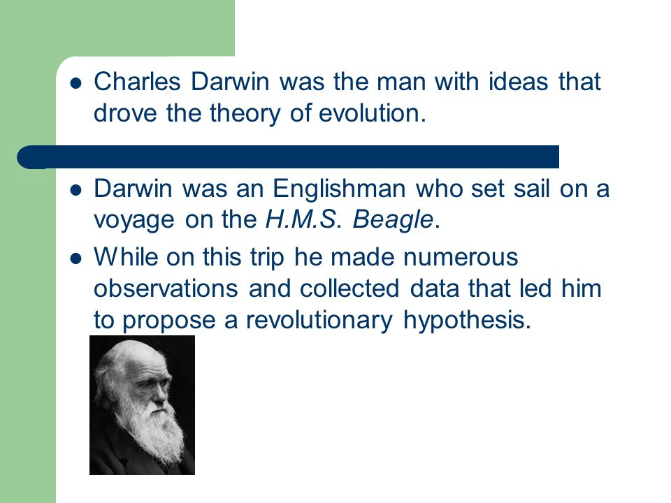 Charles Darwin was the man with ideas that drove the theory of evolution. Darwin was an Englishman who set sail on a voyage on the H.M.S. Beagle. Whil