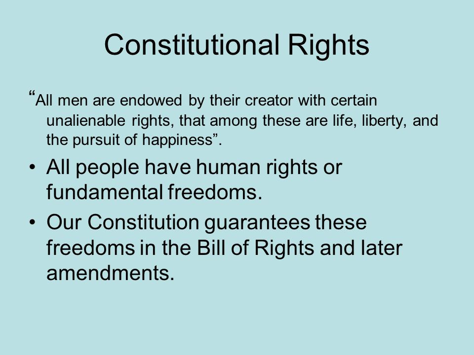Constitutional Rights All men are endowed by their creator with certain unalienable rights, that among these are life, liberty, and the pursuit of happiness.