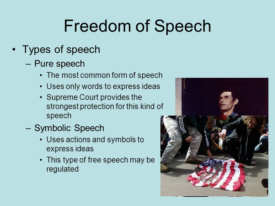 Freedom of Speech Types of speech –Pure speech The most common form of speech Uses only words to express ideas Supreme Court provides the strongest protection for this kind of speech –Symbolic Speech Uses actions and symbols to express ideas This type of free speech may be regulated
