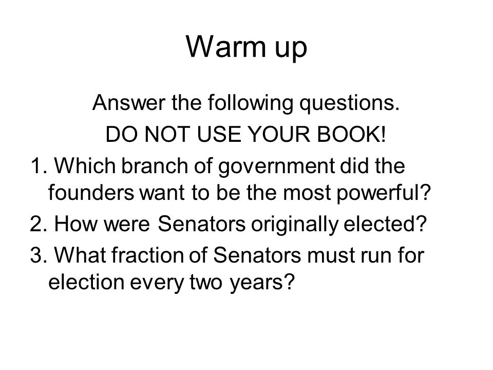 Warm up Answer the following questions. DO NOT USE YOUR BOOK! 1. Which branch of government did the founders want to be the most powerful? 2. How were
