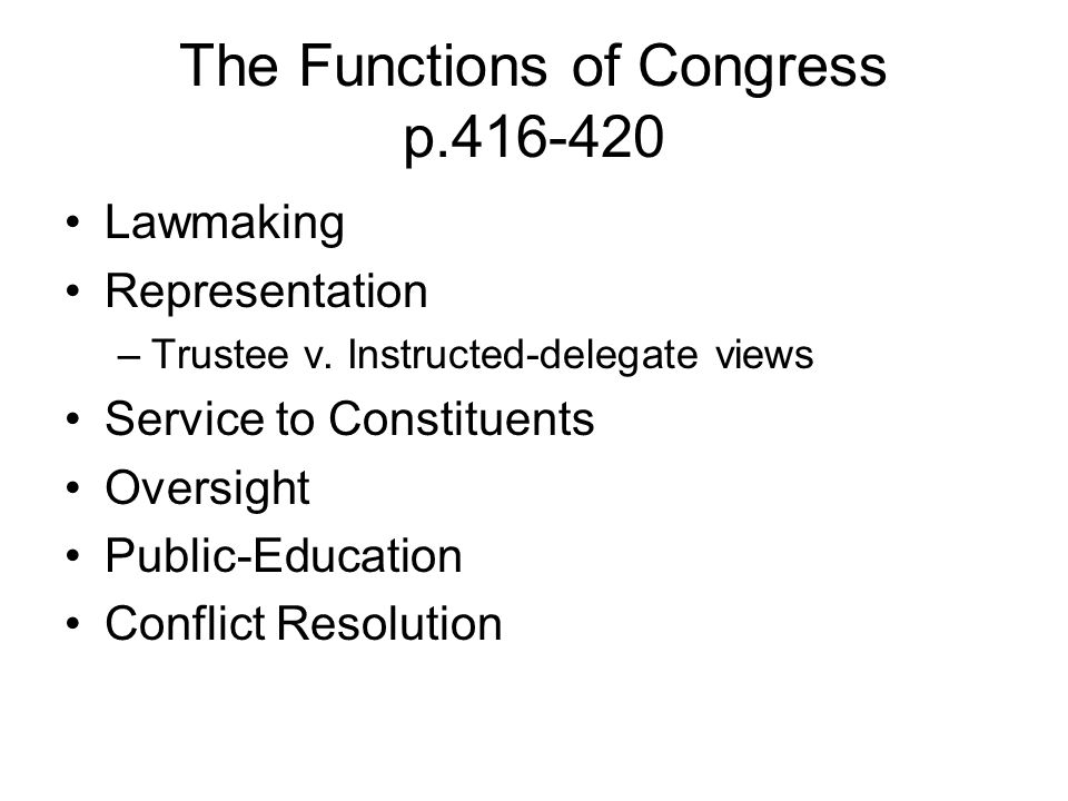 The Functions of Congress p.416-420 Lawmaking Representation –Trustee v. Instructed-delegate views Service to Constituents Oversight Public-Education
