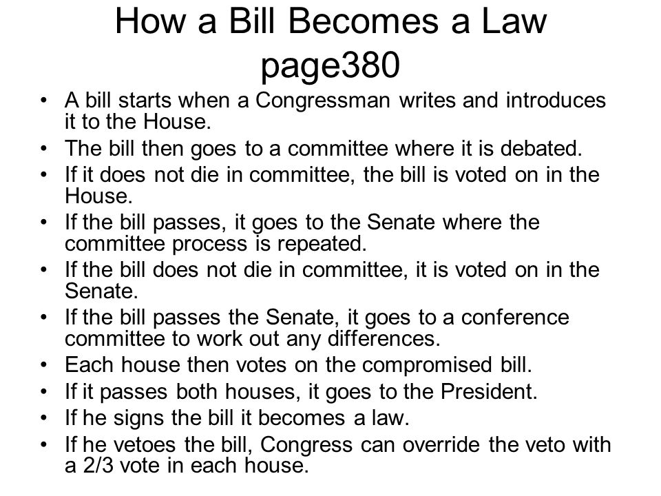 How a Bill Becomes a Law page380 A bill starts when a Congressman writes and introduces it to the House. The bill then goes to a committee where it is