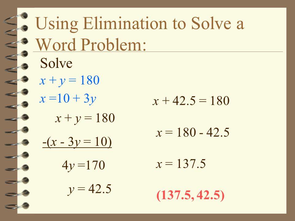Using Elimination to Solve a Word Problem: Solve x + y = 180 x =10 + 3y x + y = 180 -(x - 3y = 10) 4y =170 y = 42.5 x + 42.5 = 180 x = 180 - 42.5 x =