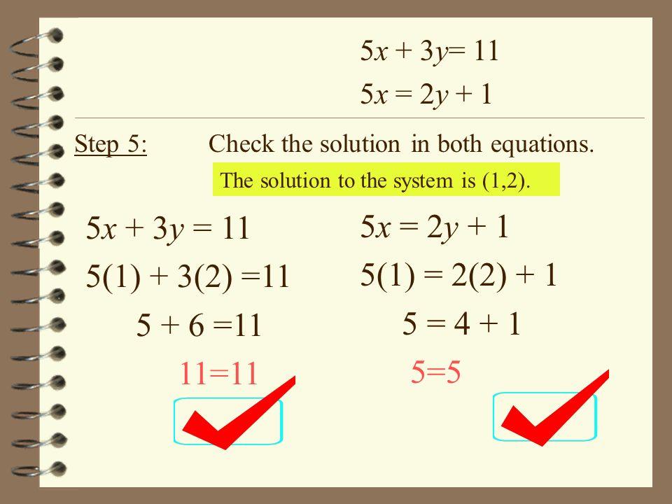 5x + 3y= 11 5x = 2y + 1 Step 5:Check the solution in both equations. 5x + 3y = 11 5(1) + 3(2) =11 5 + 6 =11 11=11 5x = 2y + 1 5(1) = 2(2) + 1 5 = 4 +