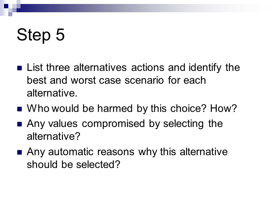 Step 5 List three alternatives actions and identify the best and worst case scenario for each alternative. Who would be harmed by this choice? How? An